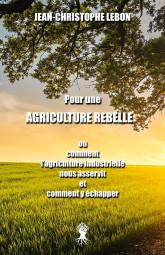 Pour une Agriculture rebelle ou comment l'agriculture industrielle nous asservit et comment y échapper